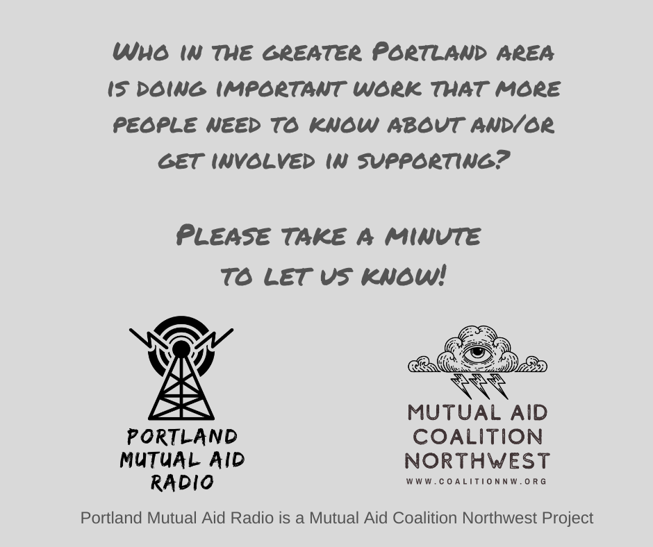 Who is the greater Portland, Oregon area is doing important organizing work in the spirit of mutual aid that we should talk about and/or interview on an upcoming episode of the podcast? We want to hear from you!